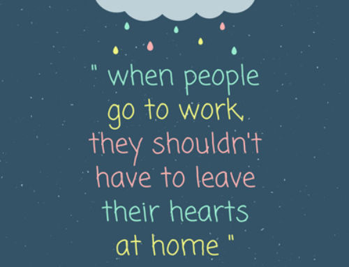 when people go to work they shouldn't have to leave their hearts at home
